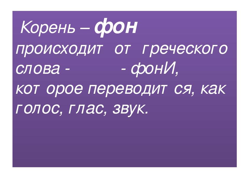 Корень – фон происходит от греческого слова - φωνή - фонИ, которое переводит...