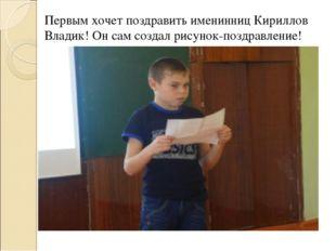 Первым хочет поздравить именинниц Кириллов Владик! Он сам создал рисунок-позд