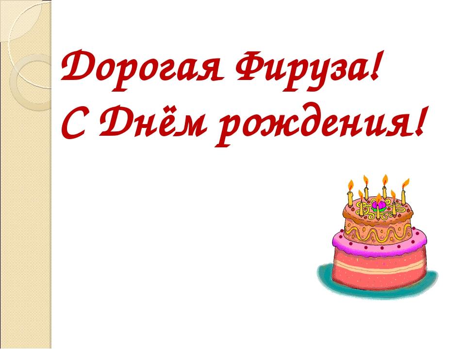 Дорогая Фируза! С Днём рождения!