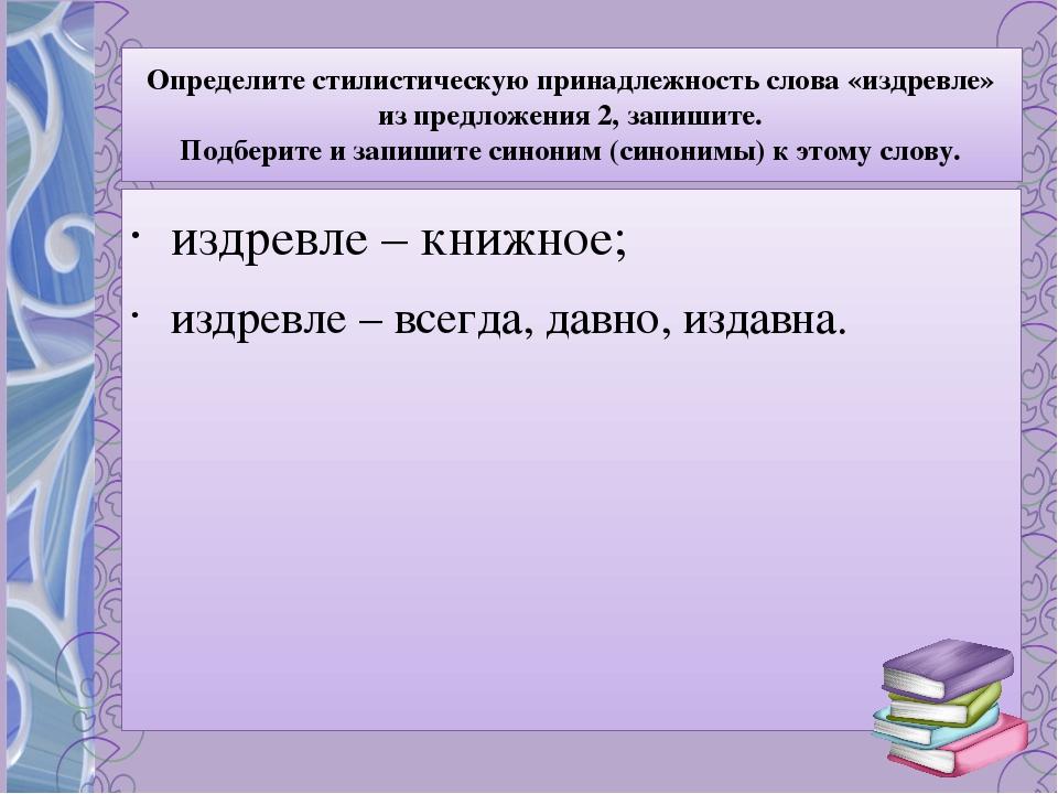 Определите стилистическую принадлежность слова «издревле» из предложения 2, з...