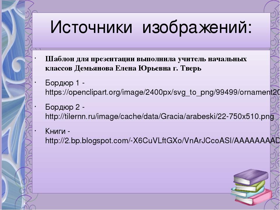 Источники изображений: Шаблон для презентации выполнила учитель начальных кла...