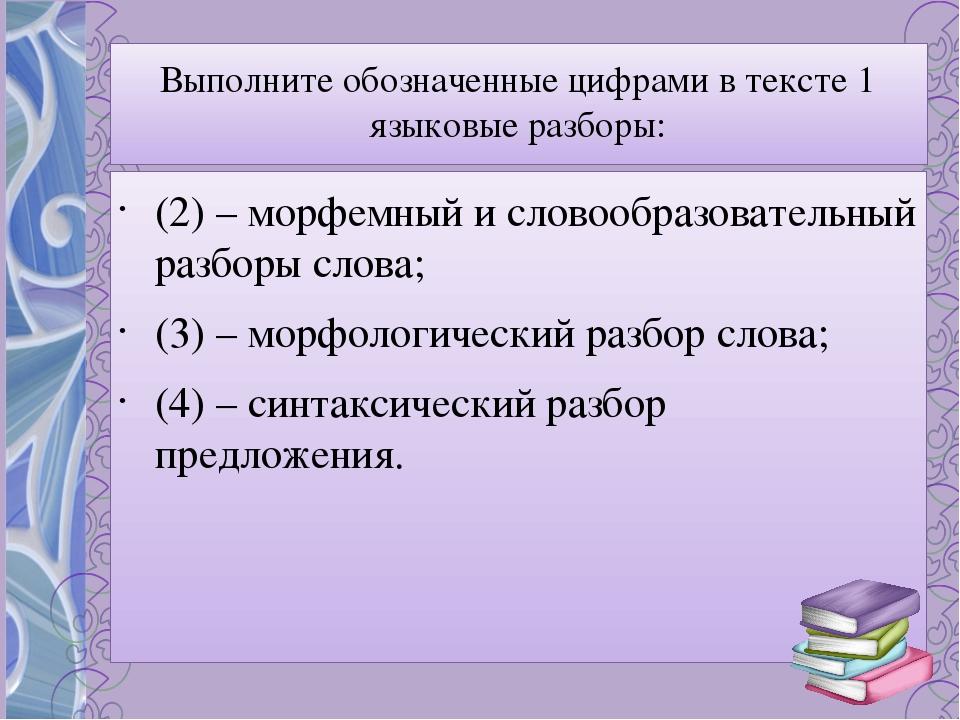 Выполните обозначенные цифрами в тексте 1 языковые разборы: (2) – морфемный и...