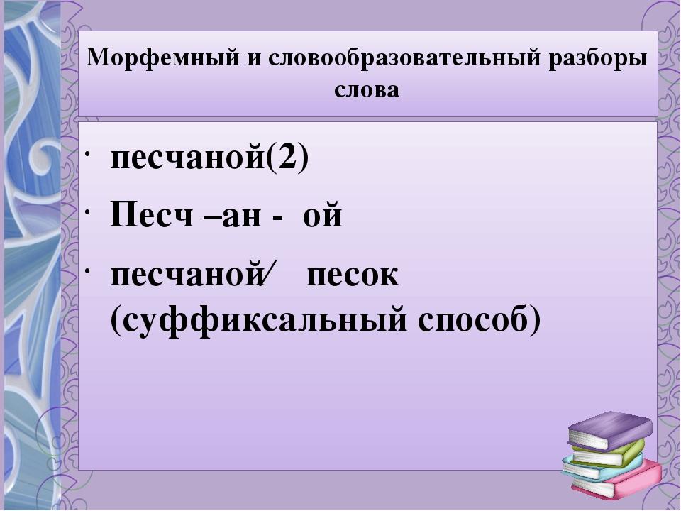 Морфемный и словообразовательный разборы слова песчаной(2) Песч –ан - ой песч...