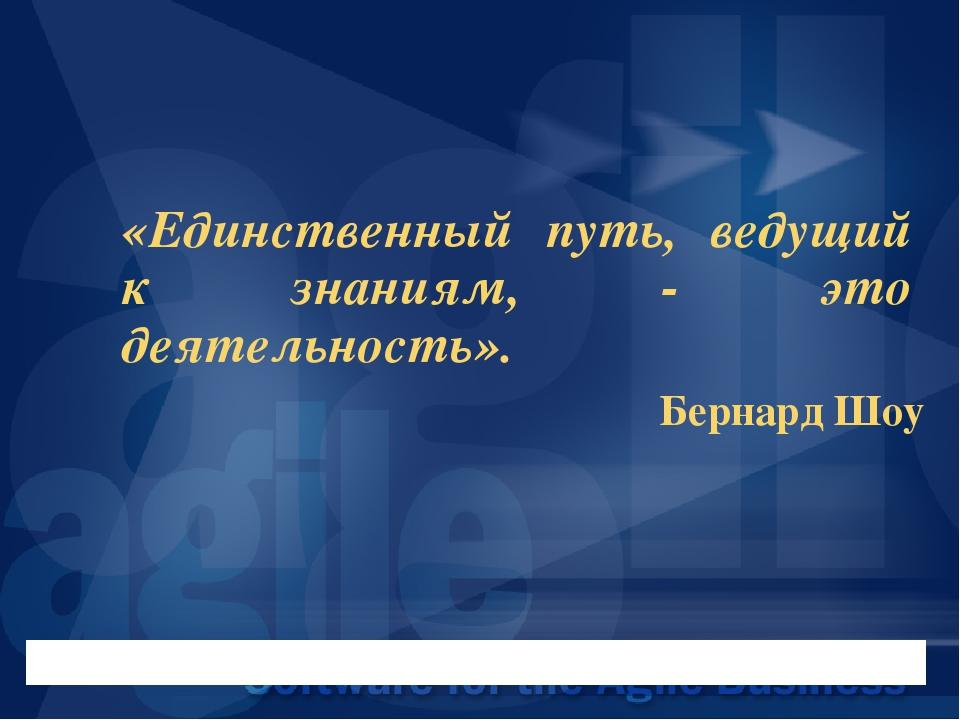 «Единственный путь, ведущий к знаниям, - это деятельность». Бернард Шоу