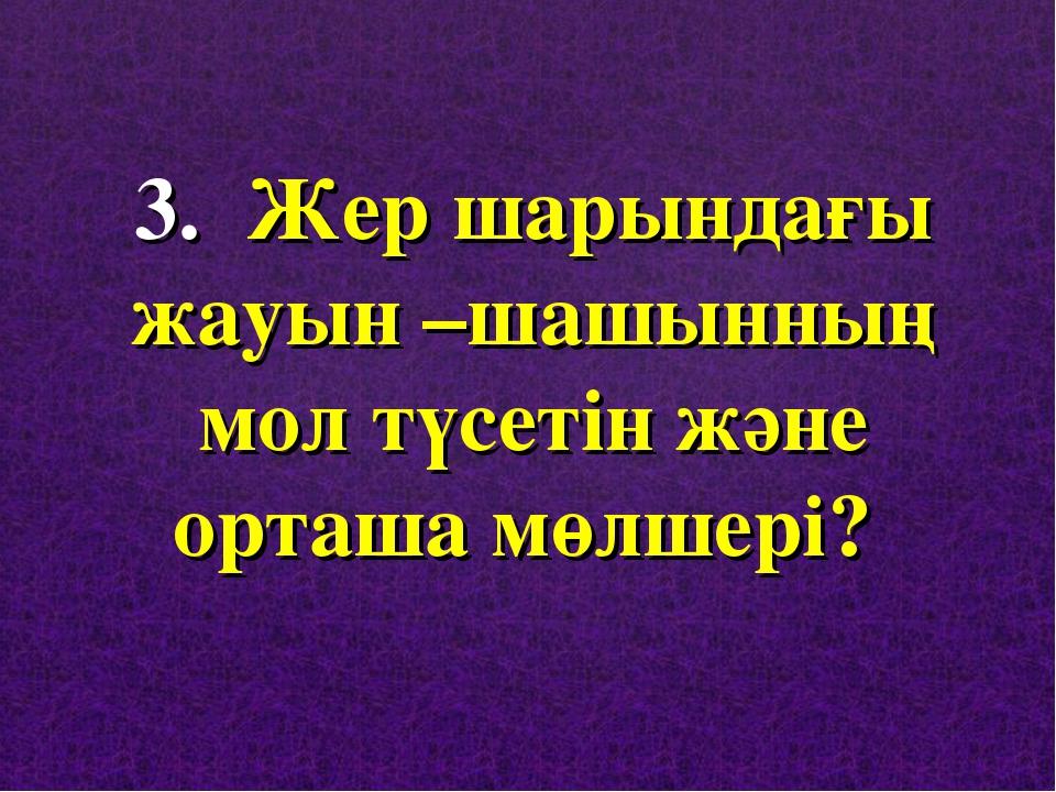 3. Жер шарындағы жауын –шашынның мол түсетін және орташа мөлшері?