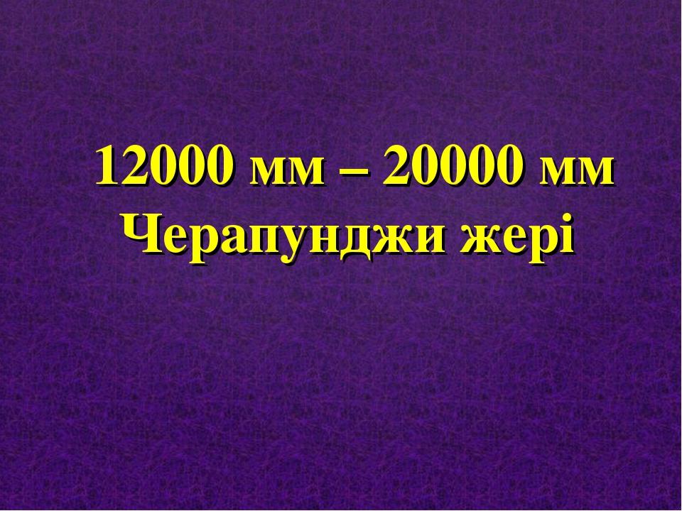 12000 мм – 20000 мм Черапунджи жері