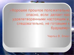 «Хорошее прошлое положительно опасно, если делает нас удовлетворенными настоя