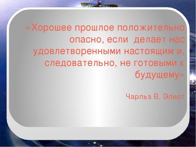 «Хорошее прошлое положительно опасно, если делает нас удовлетворенными настоя...