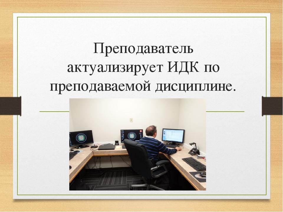 Преподаватель актуализирует ИДК по преподаваемой дисциплине.
