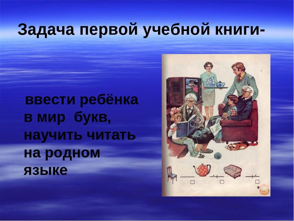 Задача первой учебной книги- ввести ребёнка в мир букв, научить читать на род...