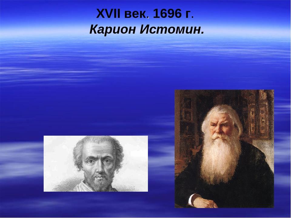 XVII век. 1696 г. Карион Истомин.