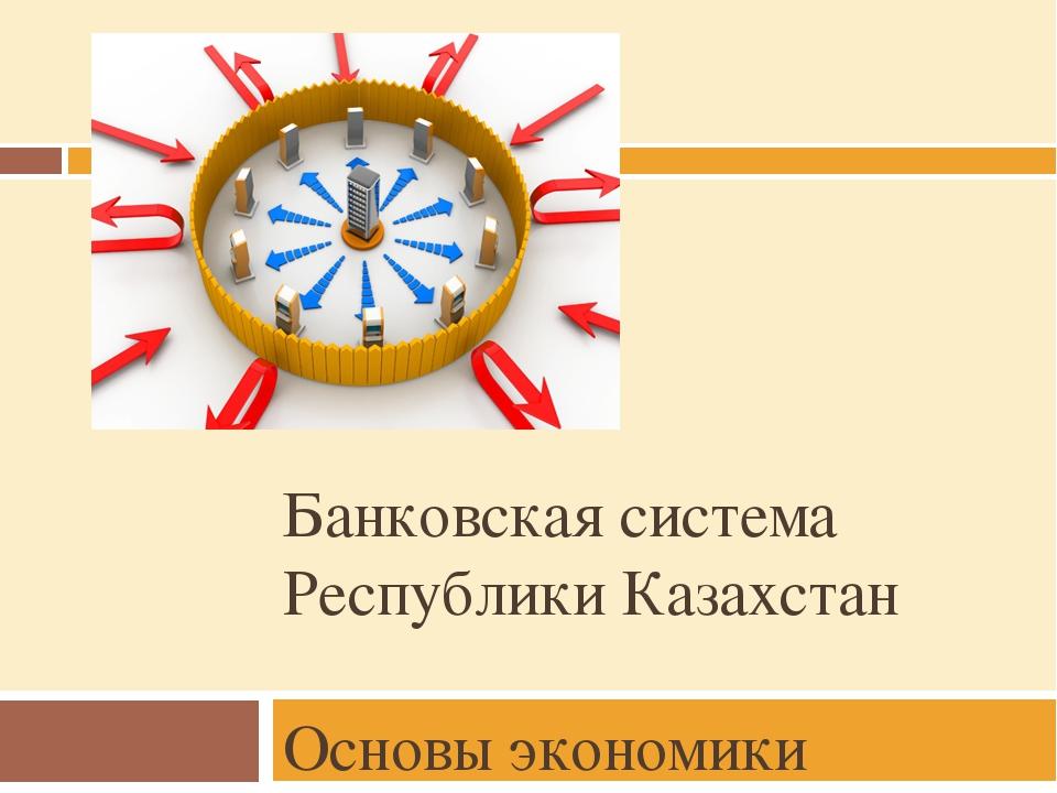 Банковская система Республики Казахстан Основы экономики
