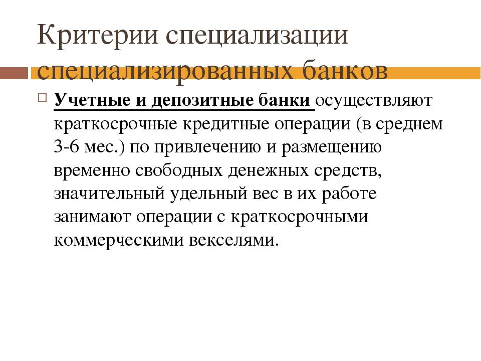 Критерии специализации специализированных банков Учетные и депозитные банки о...