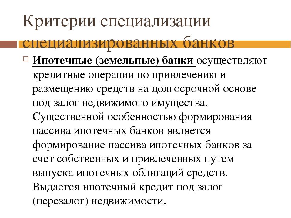Критерии специализации специализированных банков Ипотечные (земельные) банки...