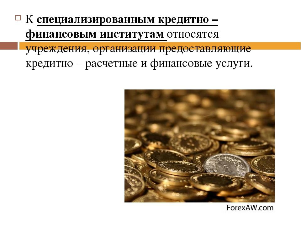 К специализированным кредитно – финансовым институтам относятся учреждения, о...