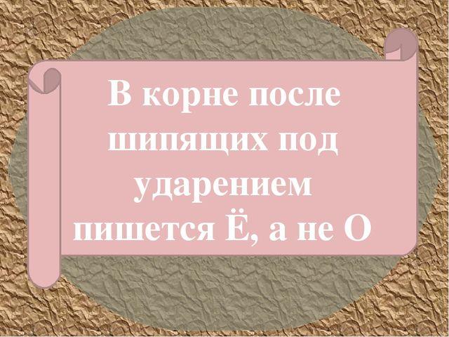 В корне после шипящих под ударением пишется Ё, а не О