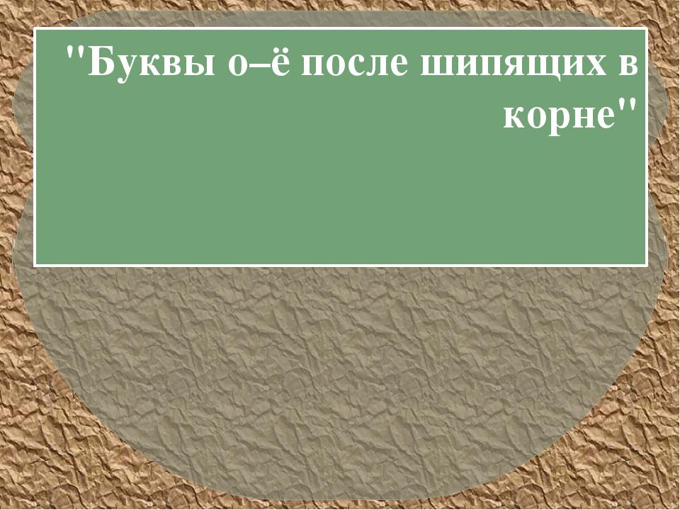 """""""Буквы о–ё после шипящих в корне"""""""