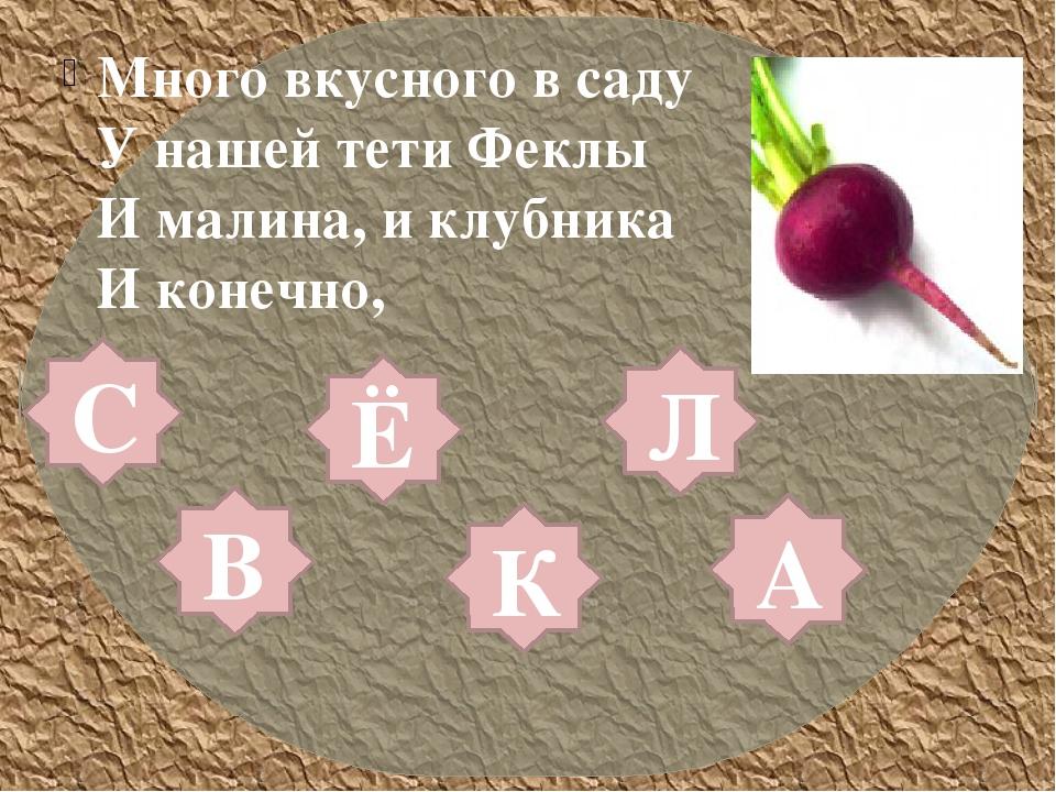 Много вкусного в саду У нашей тети Феклы И малина, и клубника И конечно, Л А...