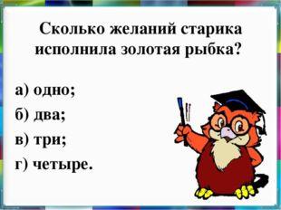 Сколько желаний старика исполнила золотая рыбка? а) одно; б) два; в) три; г)