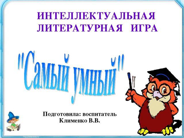 ИНТЕЛЛЕКТУАЛЬНАЯ ЛИТЕРАТУРНАЯ ИГРА Подготовила: воспитатель Клименко В.В.