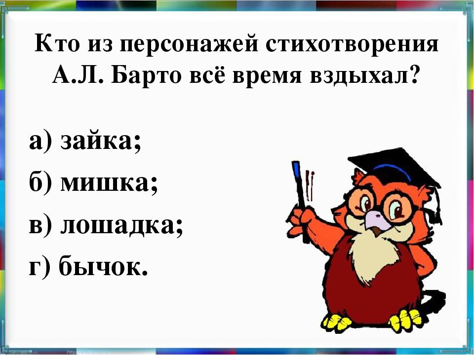 Кто из персонажей стихотворения А.Л. Барто всё время вздыхал? а) зайка; б) ми...