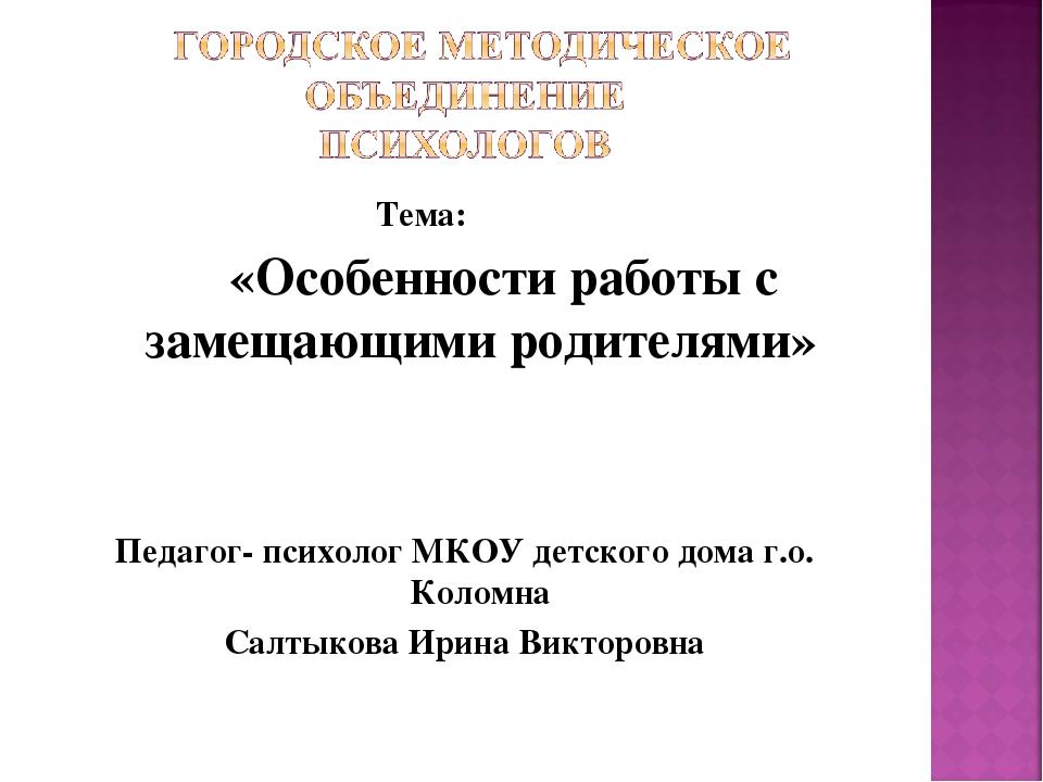 Тема: «Особенности работы с замещающими родителями» Педагог- психолог МКОУ д...