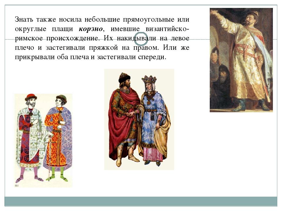 Знать также носила небольшие прямоугольные или округлые плащи корзно, имевшие...