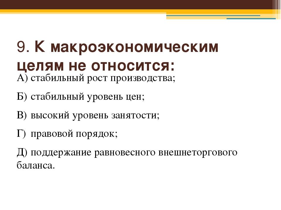 9. К макроэкономическим целям не относится: А)стабильный рост производства;...