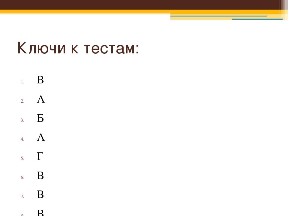 Ключи к тестам: В А Б А Г В В В Г Б Д