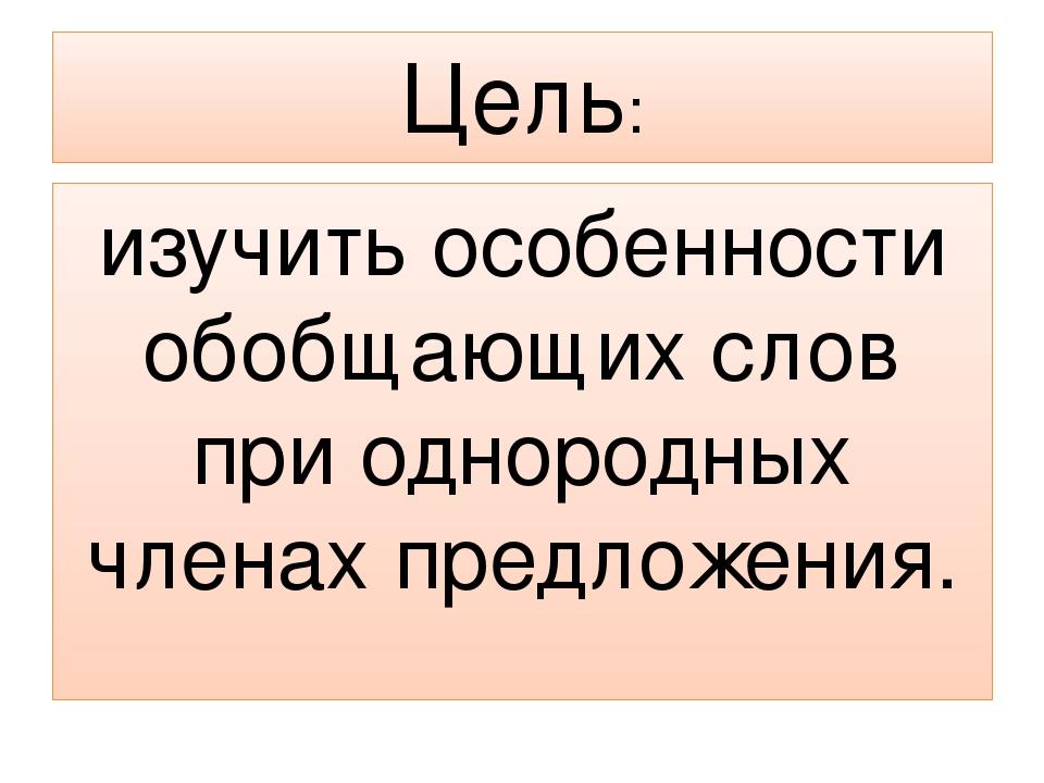Цель: изучить особенности обобщающих слов при однородных членах предложения.