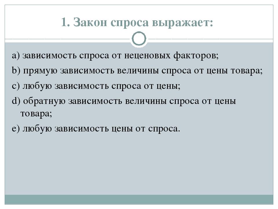 1. Закон спроса выражает: а) зависимость спроса от неценовых факторов; b) пря...