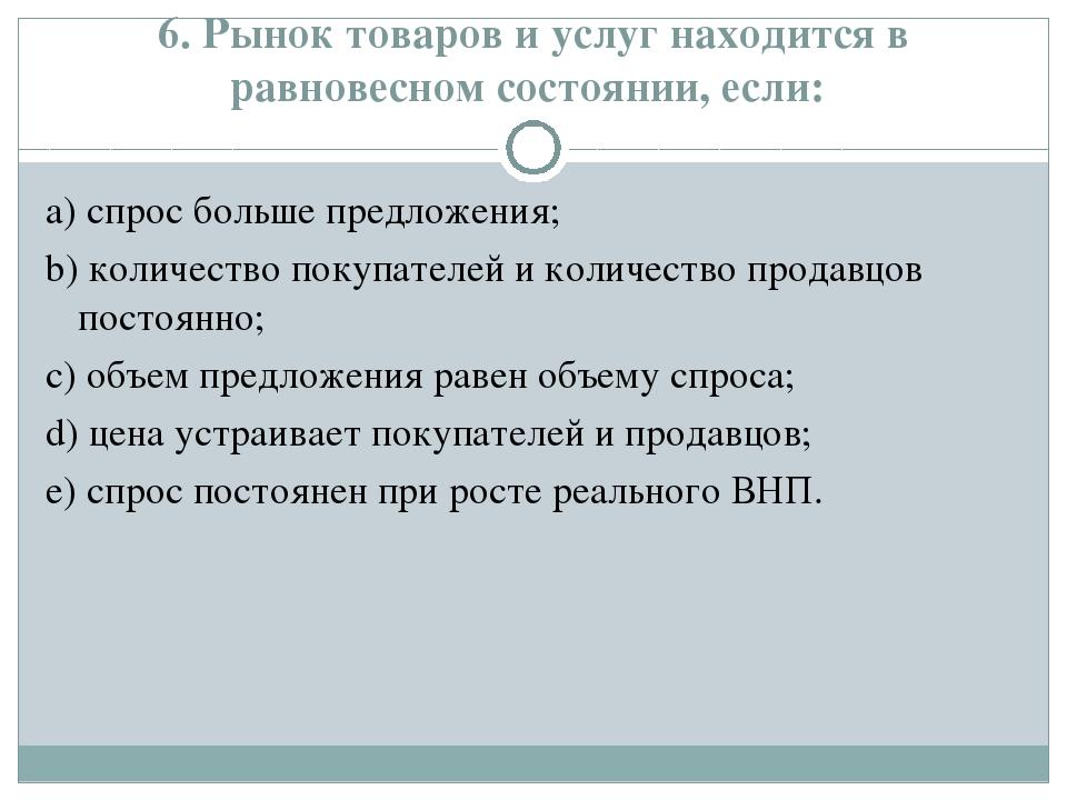 6. Рынок товаров и услуг находится в равновесном состоянии, если: а) спрос бо...
