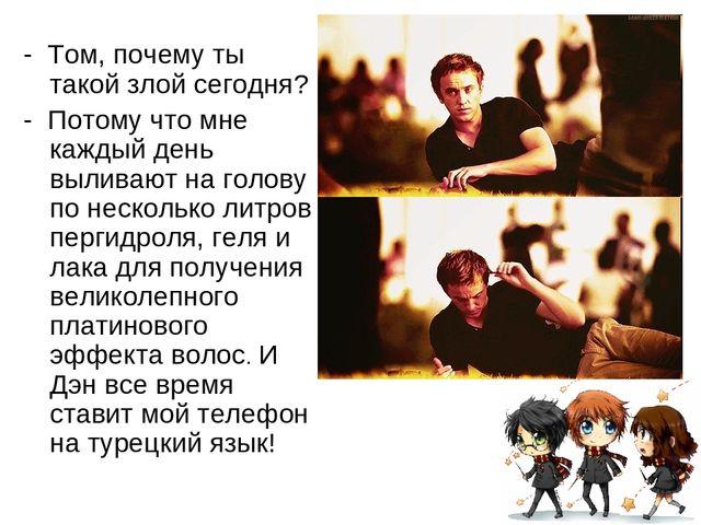 - Том, почему ты такой злой сегодня? - Потому что мне каждый день выливают н...