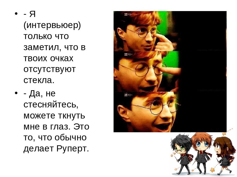 - Я (интервьюер) только что заметил, что в твоих очках отсутствуют стекла. -...