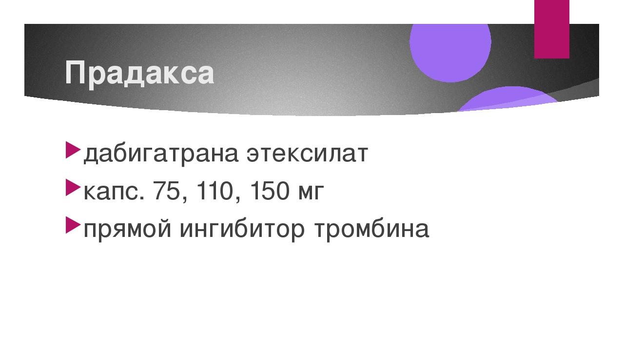 Прадакса дабигатрана этексилат капс. 75, 110, 150 мг прямой ингибитор тромбина