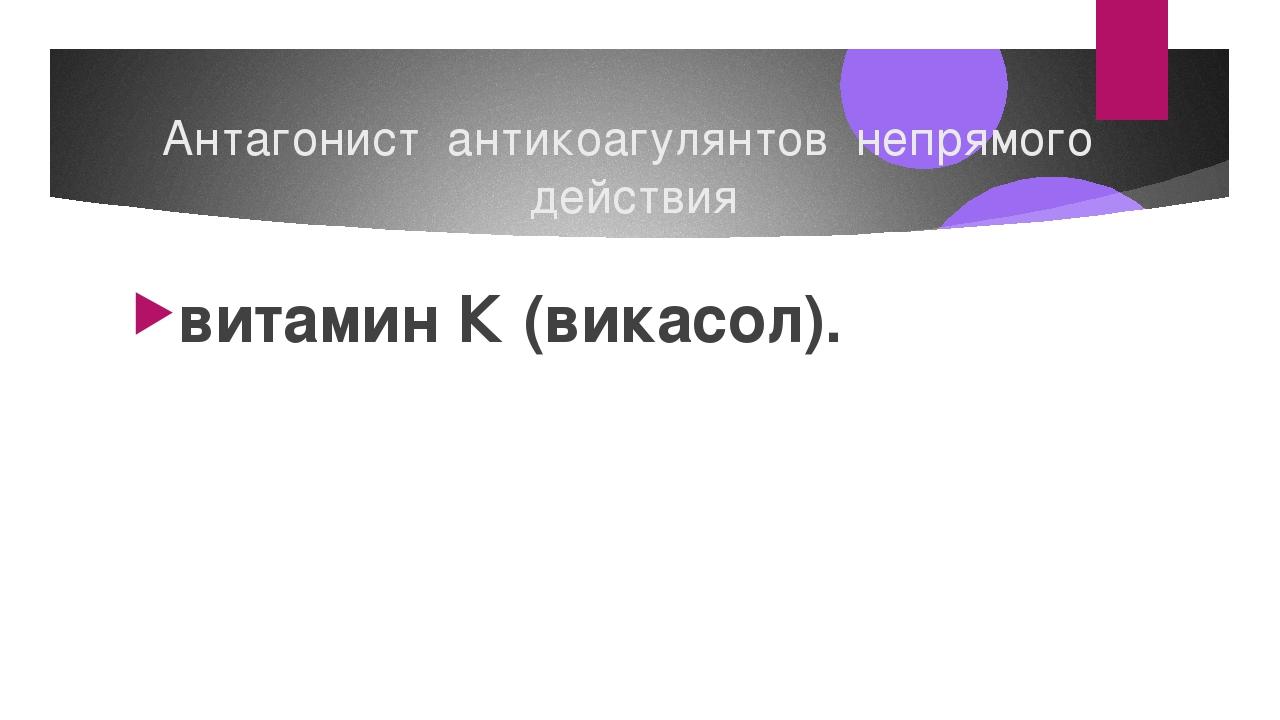 Антагонист антикоагулянтов непрямого действия витамин К (викасол).