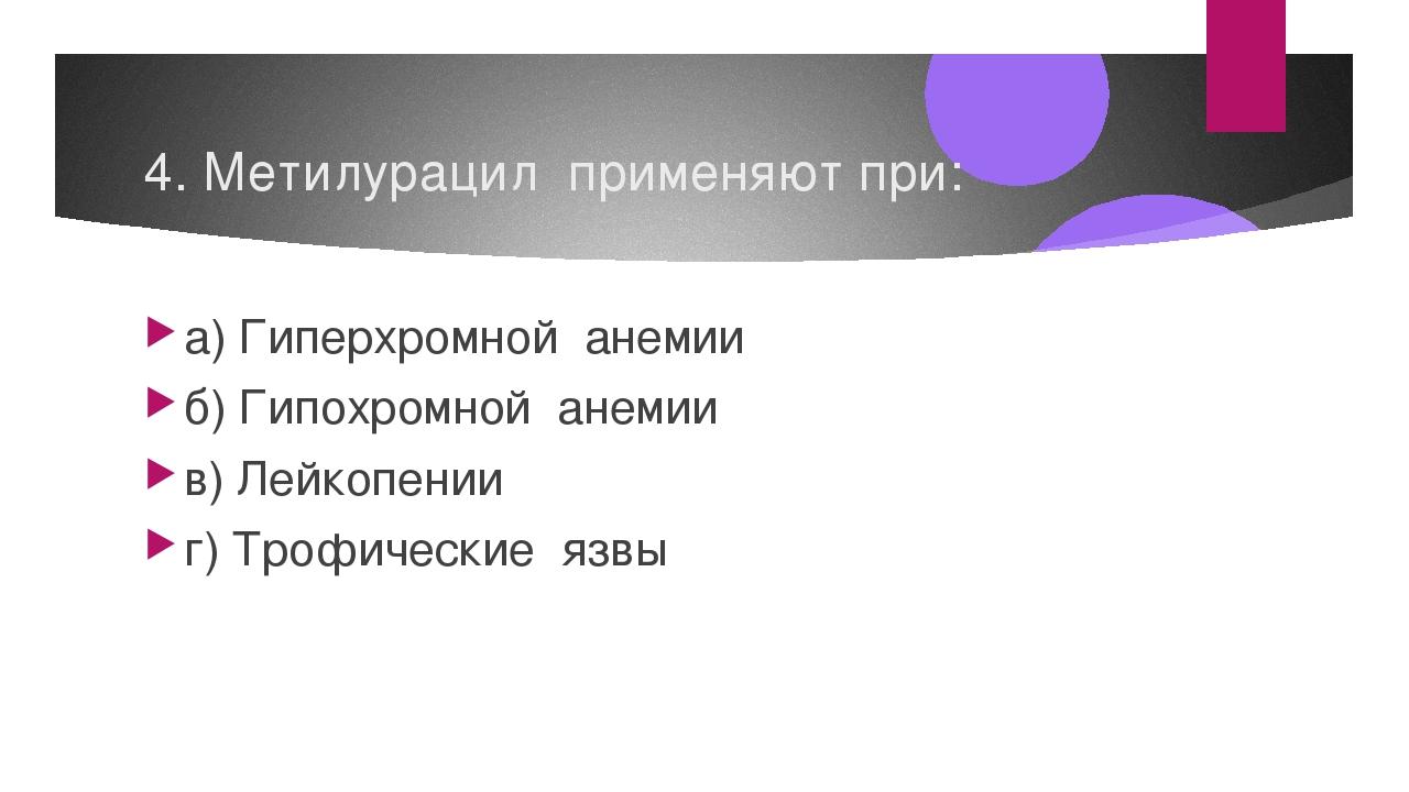 4. Метилурацил применяют при: а) Гиперхромной анемии б) Гипохромной анемии в)...