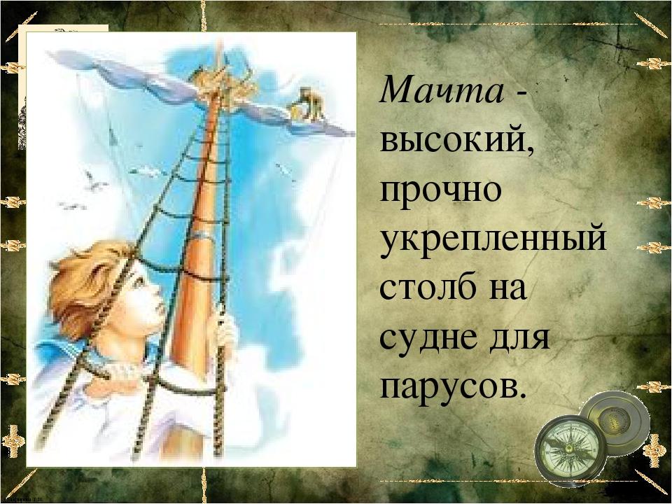 Мачта - высокий, прочно укрепленный столб на судне для парусов. Олифирова Т.И.