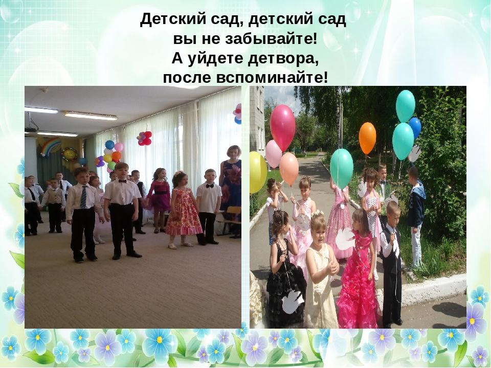 Детский сад, детский сад вы не забывайте! А уйдете детвора, после вспоминайте!