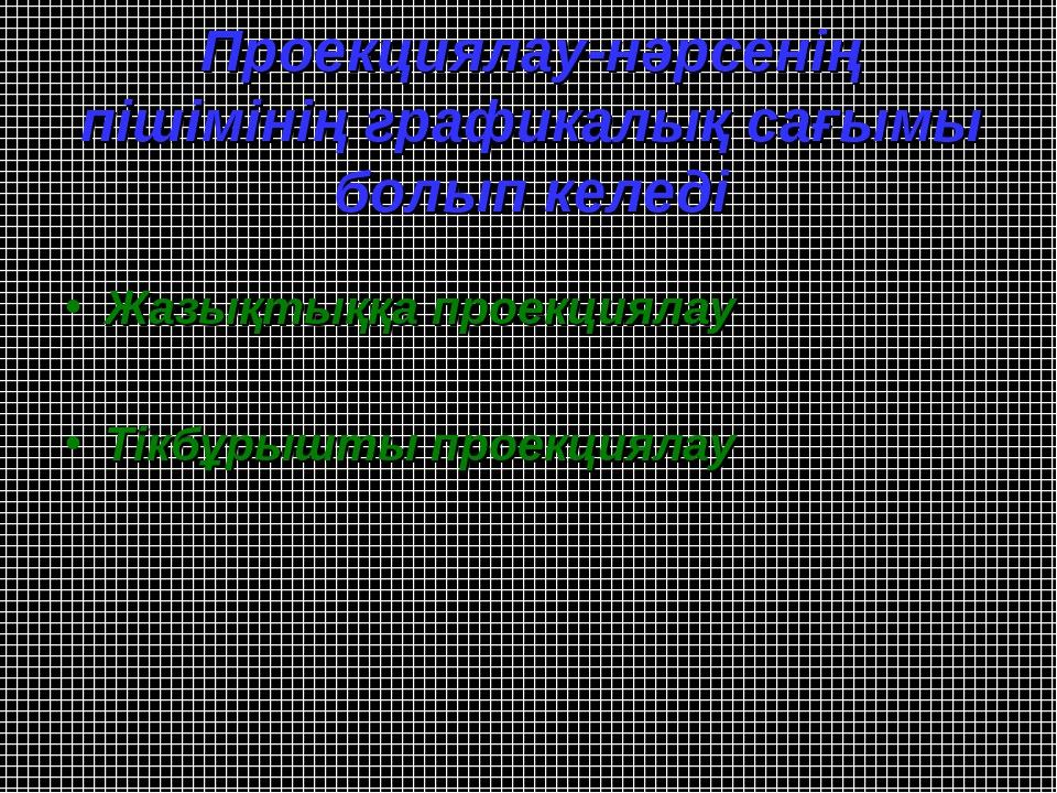 Проекциялау-нәрсенің пішімінің графикалық сағымы болып келеді Жазықтыққа прое...