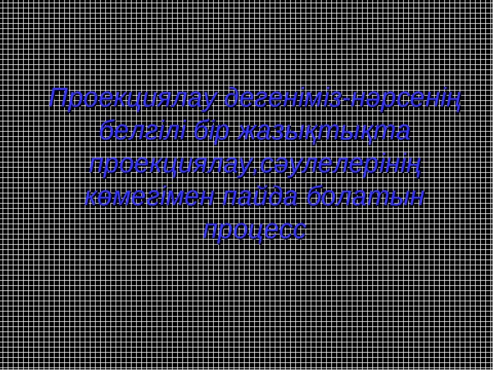 Проекциялау дегеніміз-нәрсенің белгілі бір жазықтықта проекциялау,сәулелеріні...