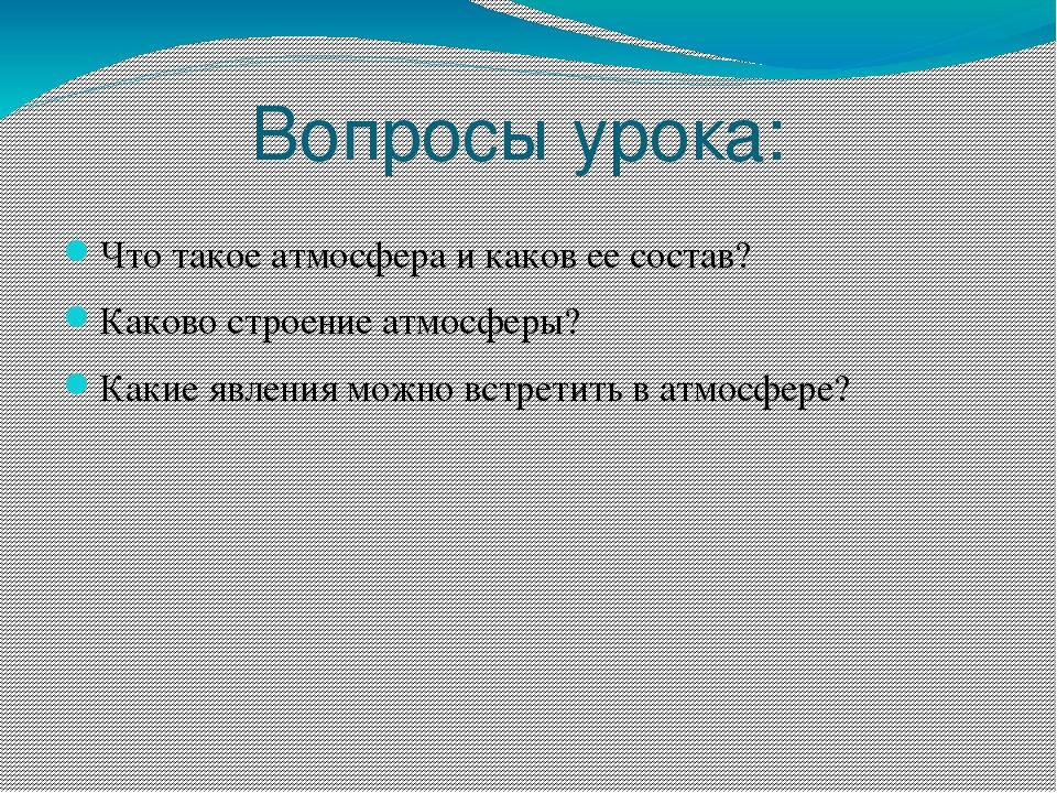 Вопросы урока: Что такое атмосфера и каков ее состав? Каково строение атмосфе...