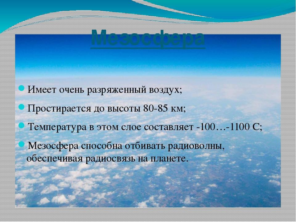 Мезосфера Имеет очень разряженный воздух; Простирается до высоты 80-85 км; Те...