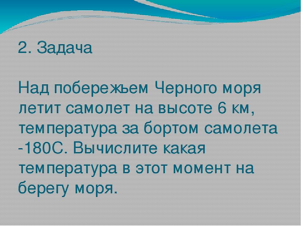 2. Задача Над побережьем Черного моря летит самолет на высоте 6 км, температу...