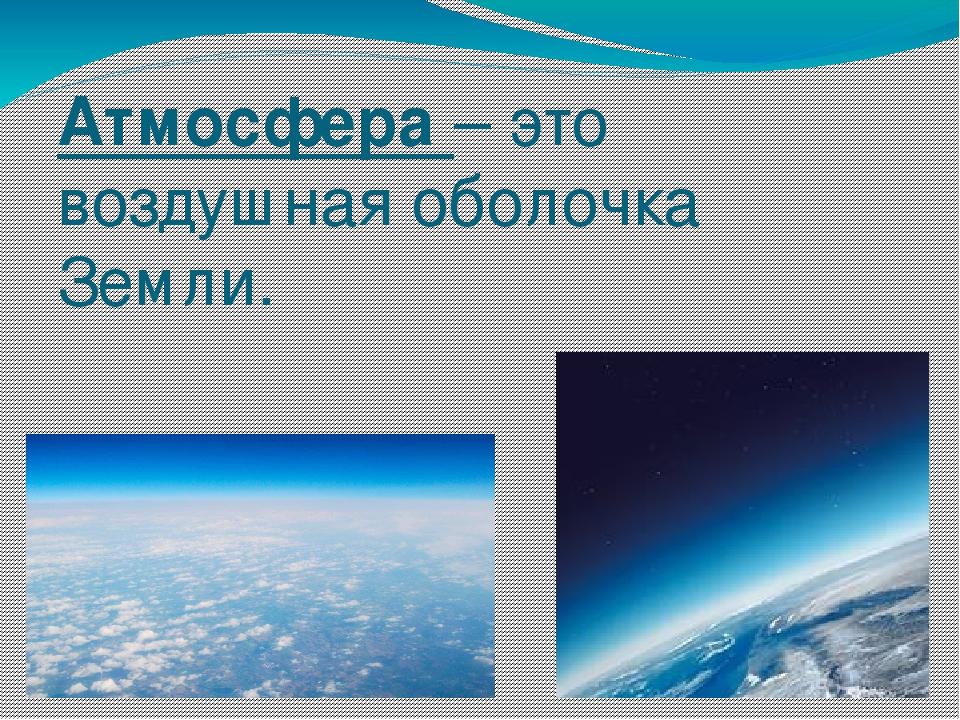 Атмосфера – это воздушная оболочка Земли.