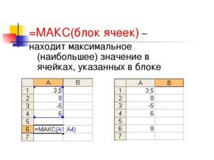 =МАКС(блок ячеек) – находит максимальное (наибольшее) значение в ячейках, ука