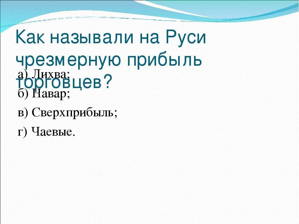 Как называли на Руси чрезмерную прибыль торговцев? а) Лихва;...