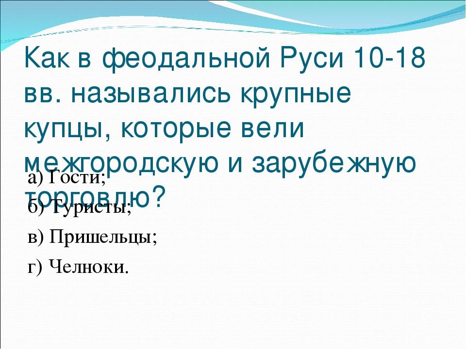 Как в феодальной Руси 10-18 вв. назывались крупные купцы, которые вели межгор...