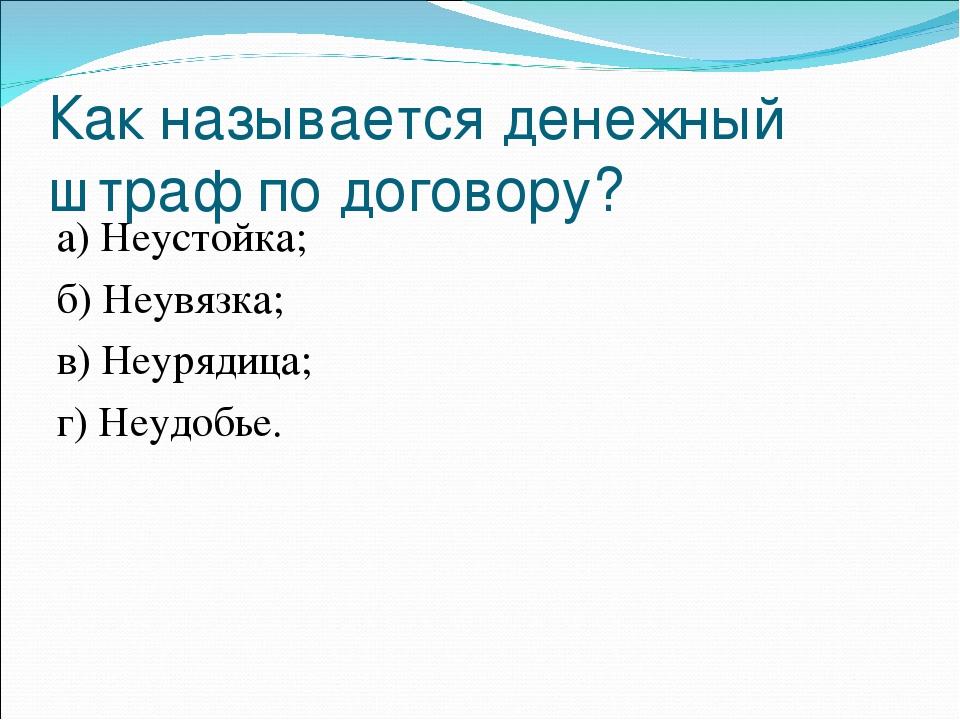 Как называется денежный штраф по договору? а) Неустойка;...