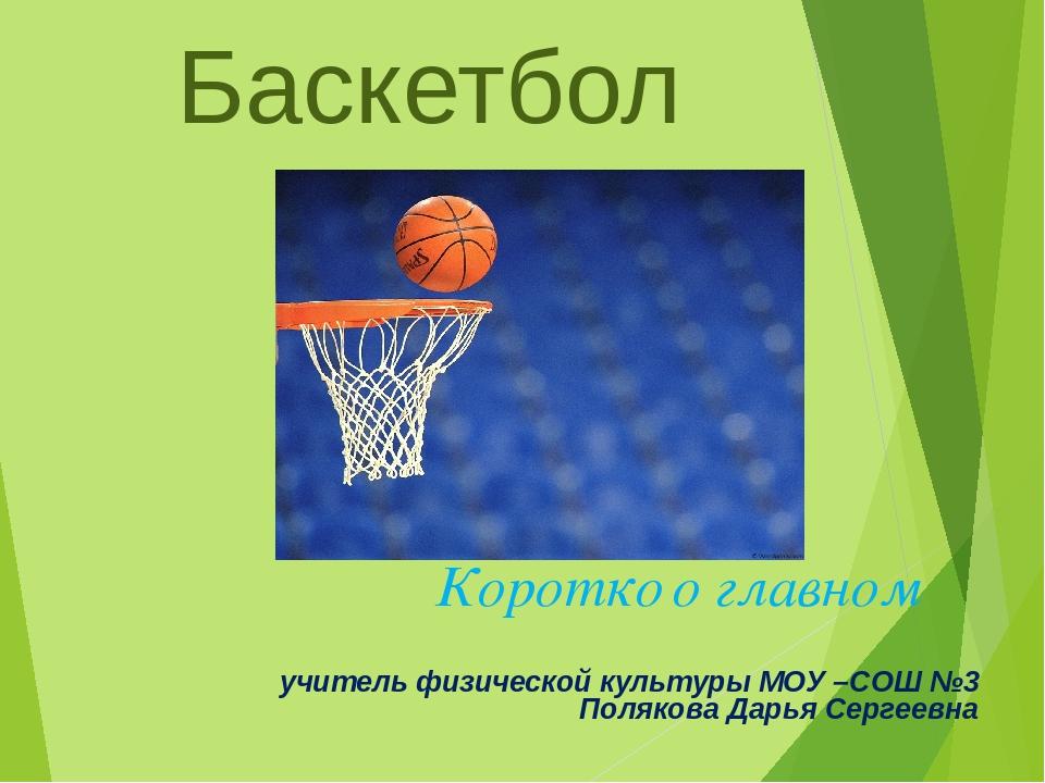 Баскетбол Коротко о главном учитель физической культуры МОУ –СОШ №3 Полякова...